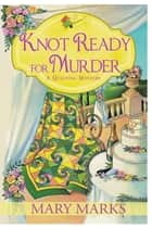 Knot Ready for Murder ebook by Mary Marks
