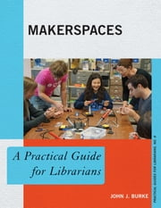 Makerspaces - A Practical Guide for Librarians ebook by John J. Burke