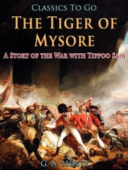 The Tiger of Mysore / A Story of the War with Tippoo Saib - Revised Edition of Original Version ebook by G. A. Henty