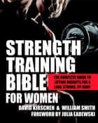 Strength Training Bible for Women - The Complete Guide to Lifting Weights for a Lean, Strong, Fit Body ebook by