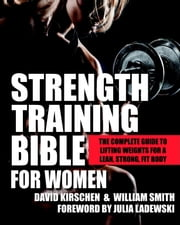 Strength Training Bible for Women - The Complete Guide to Lifting Weights for a Lean, Strong, Fit Body ebook by David Kirschen,William Smith,Julia Ladewski