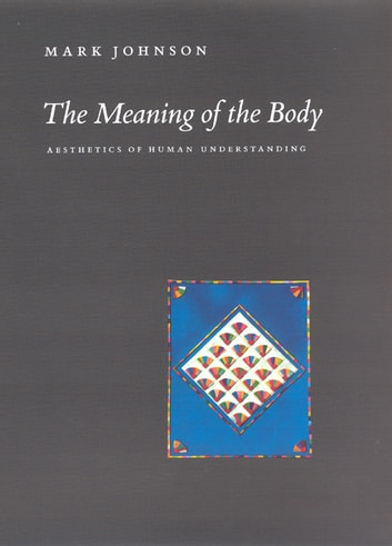 The Meaning of the Body - Aesthetics of Human Understanding ebook by Mark Johnson