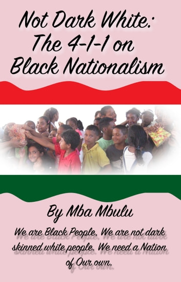 Not Dark White - The 4-1-1 on Black Nationalism eBook by Mba Mbulu