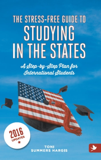 The Stress-Free Guide to Studying in the States: a Step-by-Step Plan for International Students ebook by Toni Summers Hargis