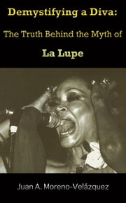 Demystifying a Diva: The Truth Behind the Myth of La Lupe ebook by Juan Moreno Velázquez