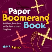 The Paper Boomerang Book: Build Them, Throw Them, and Get Them to Return Every Time ebook by Latno, Mark