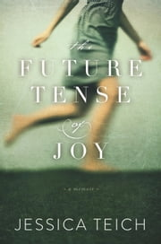 The Future Tense of Joy - A Memoir ebook by Jessica Teich