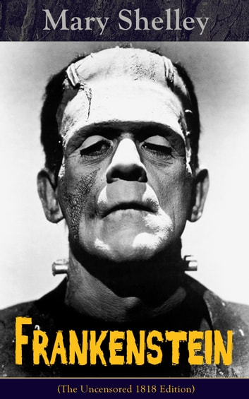 Frankenstein (The Uncensored 1818 Edition)  - A Gothic Classic - considered to be one of the earliest examples of Science Fiction ebook by Mary Shelley