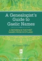 A Genealogist's Guide to Gaelic Names - A Reference for First Names from Scotland ekitaplar by Connie Ellefson