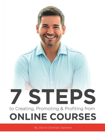 7 Steps to Creating, Promoting & Profiting from Online Courses ebook by David Siteman Garland