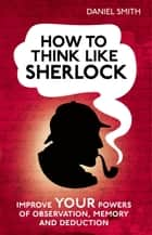How to Think Like Sherlock ebook by Daniel Smith