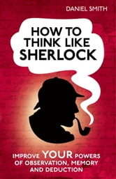 How to Think Like Sherlock - Improve your powers of observation, memory and deduction ebook by Daniel Smith