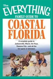 Everything Family Guide to Coastal Florida: St. Augustine, Miami, the Keys, Panama City--and all the hot spots in between! ebook by Bob Brooke