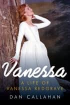 Vanessa: The Life of Vanessa Redgrave ebook by Dan Callahan