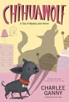Chihuawolf - A Tail of Mystery and Horror ebook by Charlee Ganny, Nicola Slater