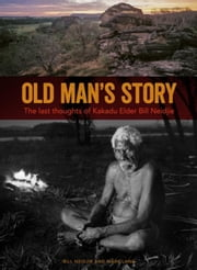 Old Man's Story: The Last Thoughts of Kakadu Elder Bill Neidjie ebook by Neidjie, Bill