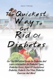 The Quickest Way To Get Rid Of Diabetes - Get This Definitive Guide On Diabetes And Learn Information On Diabetes Types, Diabetes Cures, Signs Of Gestational Diabetes, Diabetic Diet Plan, Diabetes Exercise And More! ebook by Aaron Y. Strong