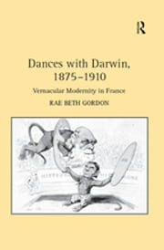 Dances with Darwin, 1875–1910 - Vernacular Modernity in France ebook by Rae Beth Gordon