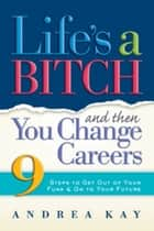 Life's a Bitch and Then You Change Careers ebook by Andrea Kay