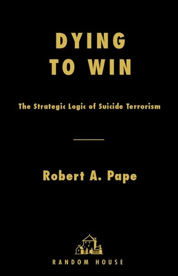 Dying to Win - The Strategic Logic of Suicide Terrorism ebook by Robert Pape