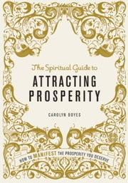 The Spiritual Guide to Attracting Prosperity - How to Manifest the Prosperity You Deserve ebook by Carolyn Boyes