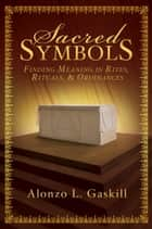 Sacred Symbols - Finding Meaning in Rites, Rituals and Ordinances ebook by Alonzo L. Gaskill