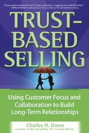 Trust-Based Selling: Using Customer Focus and Collaboration to Build Long-Term Relationships ebook by Green, Charles H.