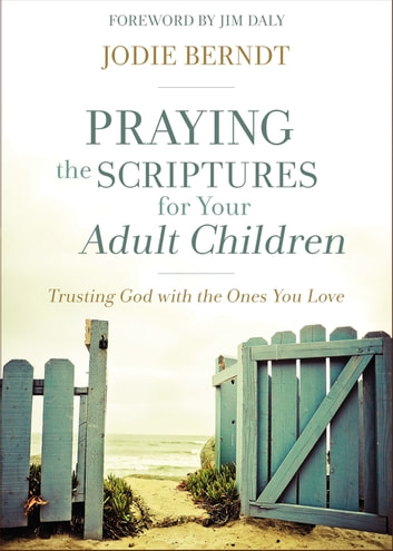 Praying the Scriptures for Your Adult Children - Trusting God with the Ones You Love ebook by Jodie Berndt