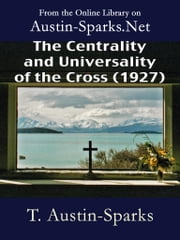 The Centrality and Universality of the Cross (1927) ebook by T. Austin-Sparks