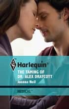 The Taming of Dr. Alex Draycott ebook by Joanna Neil