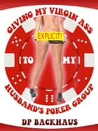 Giving My Virgin Ass To My Husband's Poker Group (A Wife Share Anal Group Sex Erotica Story) ebook by DP Backhaus