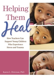 Helping Them Heal - How Teachers Can Support Young Children Who Experience Stress and Trauma ebook by Karen L. Peterson, PhD