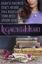 Legacy of the Heart - Five Inspirational Romance Novellas ebook by Danica Favorite, Stacy Henrie, Tina Radcliffe,...