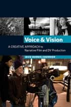 Voice and Vision: A Creative Approach to Narrative Film and DV Production eBook by Mick Hurbis-Cherrier
