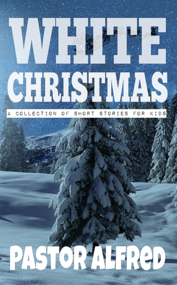 White Christmas: A Collection Of Short Stories For Kids ebook by Pastor Alfred