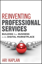 Reinventing Professional Services - Building Your Business in the Digital Marketplace ebook by Ari Kaplan