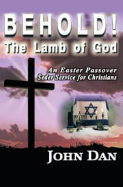 Behold! The Lamb of God - An Easter Passover Seder Service for Christians ebook by John Dan