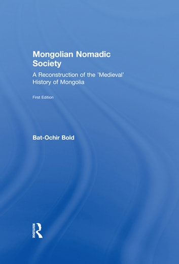 Mongolian Nomadic Society - A Reconstruction of the 'Medieval' History of Mongolia ebook by Bat-Ochir Bold