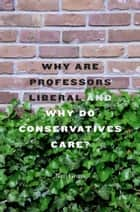 Why Are Professors Liberal and Why Do Conservatives Care? ebook by Neil  Gross