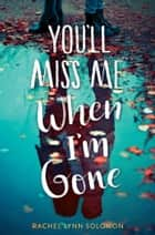 You'll Miss Me When I'm Gone ebook by Rachel Lynn Solomon