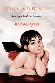 There is a Reaper: Losing a Child to Cancer ebook by Michael Lynes