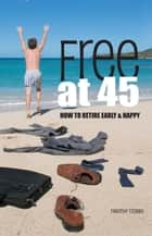 Free at 45: How to Retire Early & Happy ebook by Timothy Stobbs