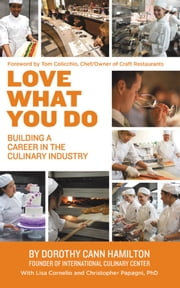 Love What You Do - Building a Career in the Culinary Industry ebook by Dorothy Cann Hamilton,Lisa Cornelio,Christopher Papagni, PhD