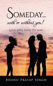 Someday...with or without you ! - Love will find its way ebook by Bhanu Pratap Singh