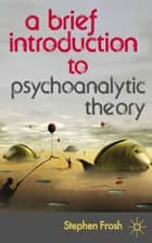 A Brief Introduction to Psychoanalytic Theory ebook by Stephen Frosh