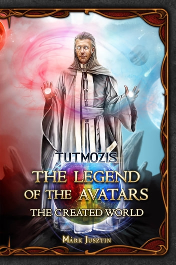 The Legend of the Avatars - The Created World ebook by Tutmozis (Márk Jusztin)