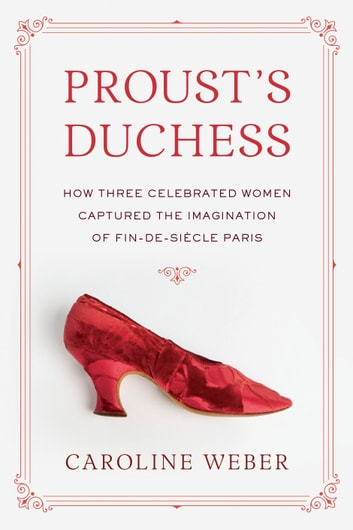 Proust's Duchess - How Three Celebrated Women Captured the Imagination of Fin-de-Siecle Paris ebook by Caroline Weber