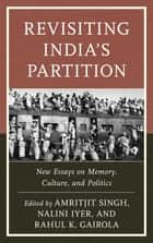 Revisiting India's Partition - New Essays on Memory, Culture, and Politics ebook by Amritjit Singh, Nalini Iyer, Rahul K. Gairola,...