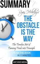 Ryan Holiday's The Obstacle Is the Way: The Timeless Art of Turning Trials into Triumph Summary ebook by Ant Hive Media
