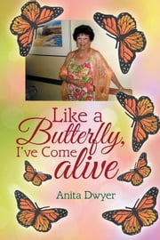 Like a Butterfly, I've Come Alive ebook by Anita Dwyer